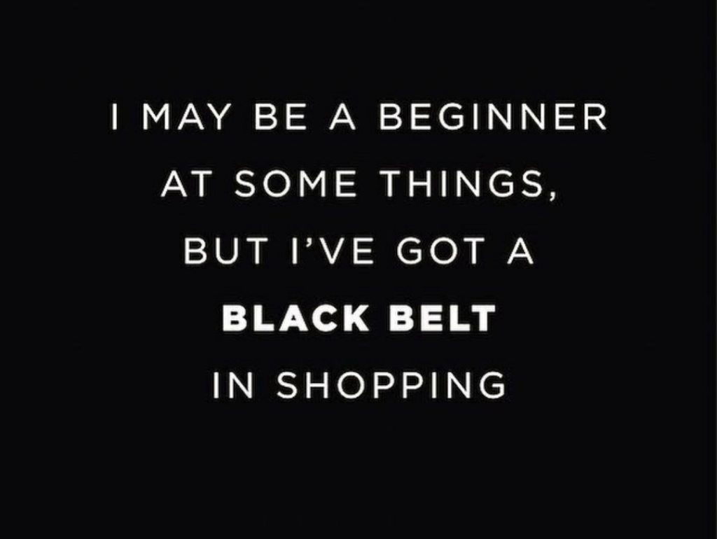 Hey, don't mess with me!!! I'm a black belt in shopping. It's just that Simple!!!